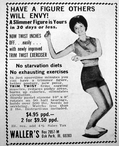 "Trim Twist Exerciser - An old advertisement, presumably from the 1960s, featuring a very happy-looking woman doing The Twist while standing on what looks like textbook-sized piece of plastic, that says: ""Have a figure others will envy! A slimmer figure is yours in 30 days or less. NOW TWIST INCHES OFF...easily...with new improved TRIM TWIST EXERCISER. No starvation diets. No exhausting exercises. In just sparetime minutes, you can have a trimmer figure, better posture, new poise. TRIM TWIST firms sagging muscles, reduces pudgy areas, burns up calories, stimulates circulation. Sturdy pastel styrene 10"" x 9"" rotates on 90 ball bearings, holds over 500 lbs. Needs no servicing. Weighs less than 2 lbs. Instructions included. $4.95 p.p.d. - 2 for $9.50 p.p.d."""